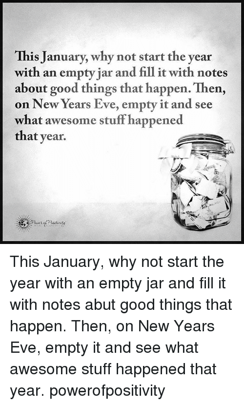 Awesomes: This January, why not start the year  with an empty jar and fill it with notes  about good things that happen. Then,  on New Years Eve, empty it and see  what awesome stuff happened  that year. This January, why not start the year with an empty jar and fill it with notes abut good things that happen. Then, on New Years Eve, empty it and see what awesome stuff happened that year. powerofpositivity