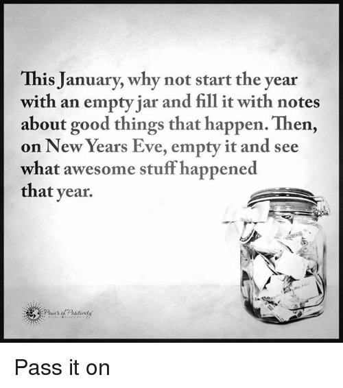 Awesomes: This January, why not start the year  with an empty jar and fill it with notes  about good things that happen. Then,  on New Years Eve, empty it and see  what awesome stuff happened  that year Pass it on