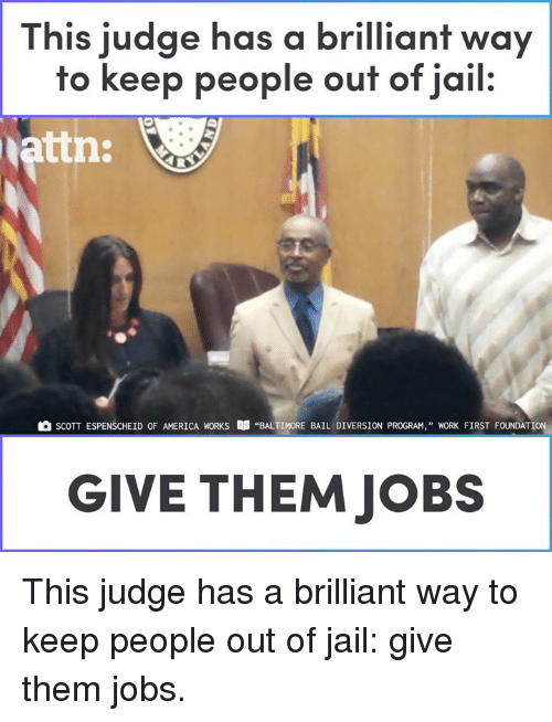 """bail: This judge has a brilliant way  to keep people ouf of jail.  attn:  SCOTT ESPENSCHEİD OF AMERICA WORKS  """"BALTIMORE BAIL DIVERSION PROGRAM,"""" WORK FIRST FOUNDATION,  GIVE THEM JOBS This judge has a brilliant way to keep people out of jail: give them jobs."""