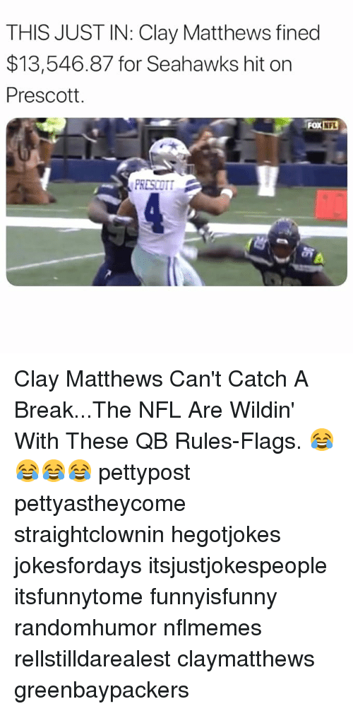 Memes, Nfl, and Break: THIS JUST IN: Clay Matthews fined  $13,546.87 for Seahawks hit on  Prescott.  FOX NFL  PRESCOT Clay Matthews Can't Catch A Break...The NFL Are Wildin' With These QB Rules-Flags. 😂😂😂😂 pettypost pettyastheycome straightclownin hegotjokes jokesfordays itsjustjokespeople itsfunnytome funnyisfunny randomhumor nflmemes rellstilldarealest claymatthews greenbaypackers