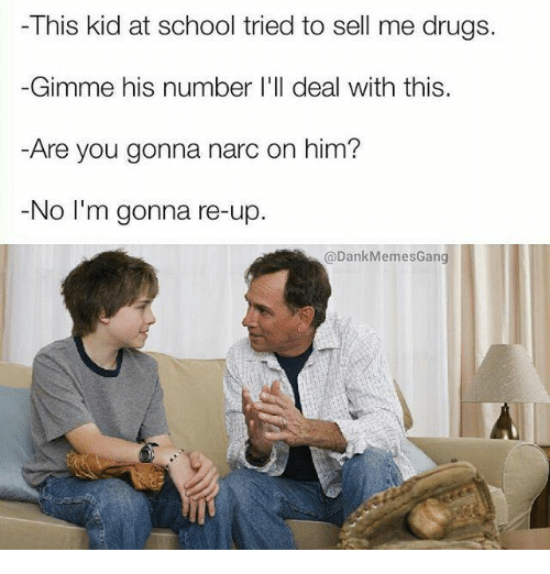 Narcing: This kid at school tried to sell me drugs.  Gimme his number I'll  deal with this  Are you gonna narc on him?  No I'm gonna re-up.  @Dank MemesGang