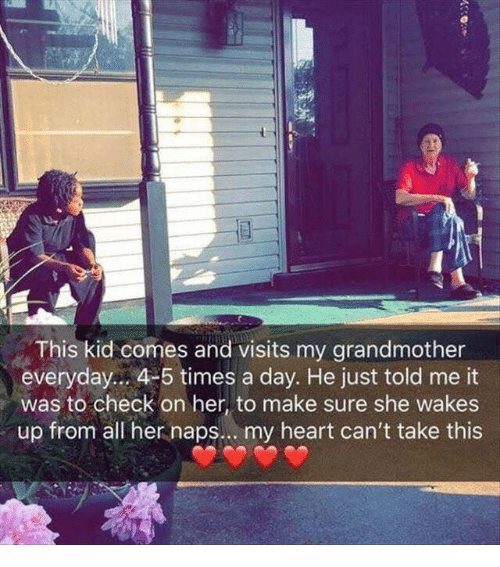 Heart, Her, and Day: This kid comes and visits my grandmother  everyday.. 4-5 times a day. He just told me it  was to check on her, to make sure she wakes  up from all her naps.. . my heart can't take this