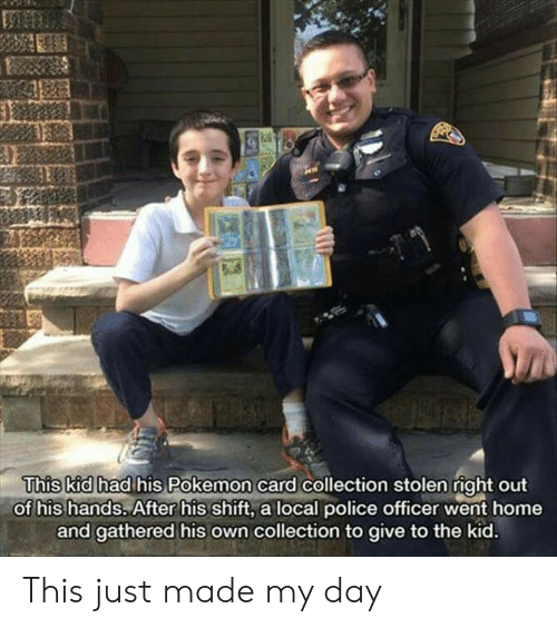 Pokemon, Police, and Home: This kid had his Pokemon card collection stolen right out  of his hands. After his shift, a local police officer went home  and gathered his own collection to give to the kid. This just made my day