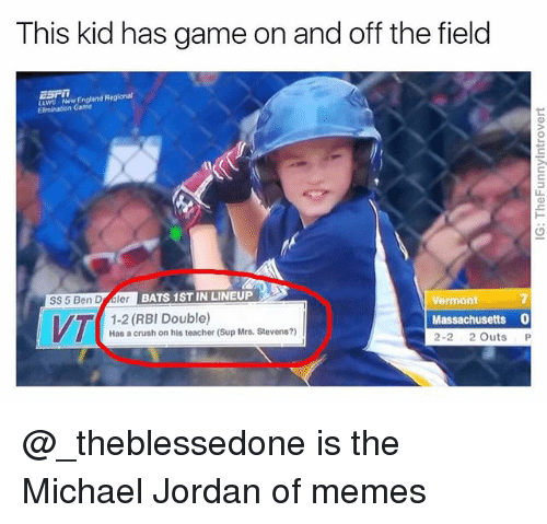 Crush, England, and Jordans: This kid has game on and off the field  wG Now England Regionat  Elmination Game  SS 5 Ben D bler  BATS 1ST IN LINEUP  1-2 (RBI Double)  Has a crush on his teacher (Sup Mrs. Stevens?)  Vermont  Massachusetts 0  2-2 2 Outs P @_theblessedone is the Michael Jordan of memes