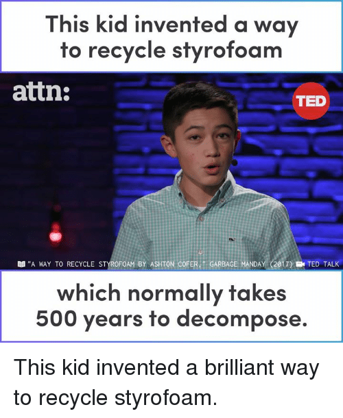 "Memes, Ted, and Brilliant: This kid invented a way  to recycle styrofoam  attn:  TED  B ""A WAY TO RECYCLE STYROFOAM BY ASHTON COFER GARBAGE MANDAY (2017) E TED TALK  which normally takes  500 years to decompose. This kid invented a brilliant way to recycle styrofoam."
