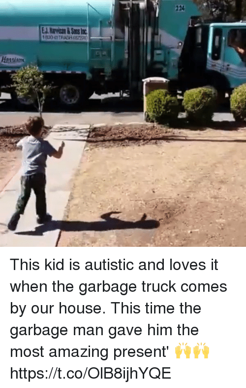 Memes, House, and Time: This kid is autistic and loves it when the garbage truck comes by our house. This time the garbage man gave him the most amazing present' 🙌🙌 https://t.co/OlB8ijhYQE