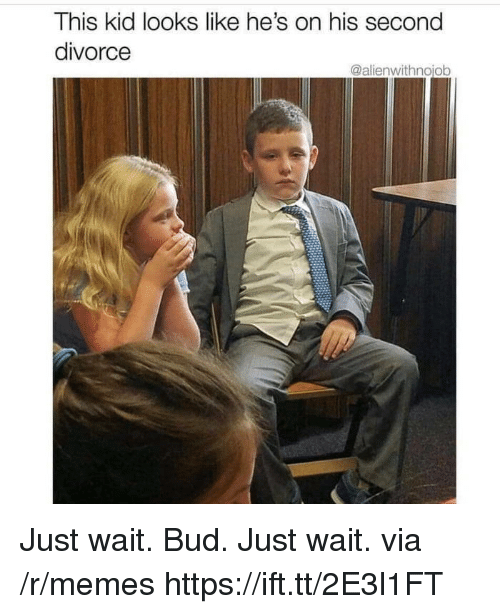 Memes, Divorce, and Via: This kid looks like he's on his second  divorce  @alienwithnojob Just wait. Bud. Just wait. via /r/memes https://ift.tt/2E3l1FT