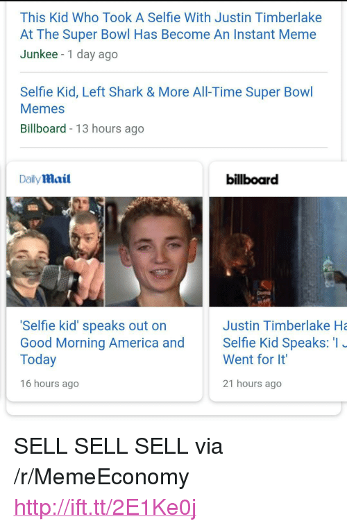 "Justin TImberlake: This Kid Who Took A Selfie With Justin Timberlake  At The Super Bowl Has Become An Instant Meme  Junkee -1 day ago  Selfie Kid, Left Shark & More All-Time Super Bowl  Memes  Billboard - 13 hours ago  Daily mail  billboard  Selfie kid' speaks out on  Good Morning America and Selfie Kid Speaks: I  Today  Justin Timberlake Ha  Went for It  16 hours ago  21 hours ago <p>SELL SELL SELL via /r/MemeEconomy <a href=""http://ift.tt/2E1Ke0j"">http://ift.tt/2E1Ke0j</a></p>"