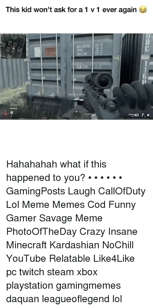 Crazy, Daquan, and Funny: This kid won't ask fora1 v 1 ever again  TARE  PAYL  Hald o for M40A3  8  40, Hahahahah what if this happened to you? • • • • • • GamingPosts Laugh CallOfDuty Lol Meme Memes Cod Funny Gamer Savage Meme PhotoOfTheDay Crazy Insane Minecraft Kardashian NoChill YouTube Relatable Like4Like pc twitch steam xbox playstation gamingmemes daquan leagueoflegend lol