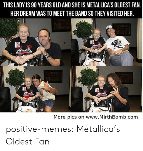 Metallica: THIS LADY IS 90 YEARS OLD AND SHE IS METALLICA'S OLDEST FAN  HER DREAM WAS TO MEET THE BAND SO THEY VISITED HER.  More pics on www.MirthBomb.com positive-memes:  Metallica's Oldest Fan