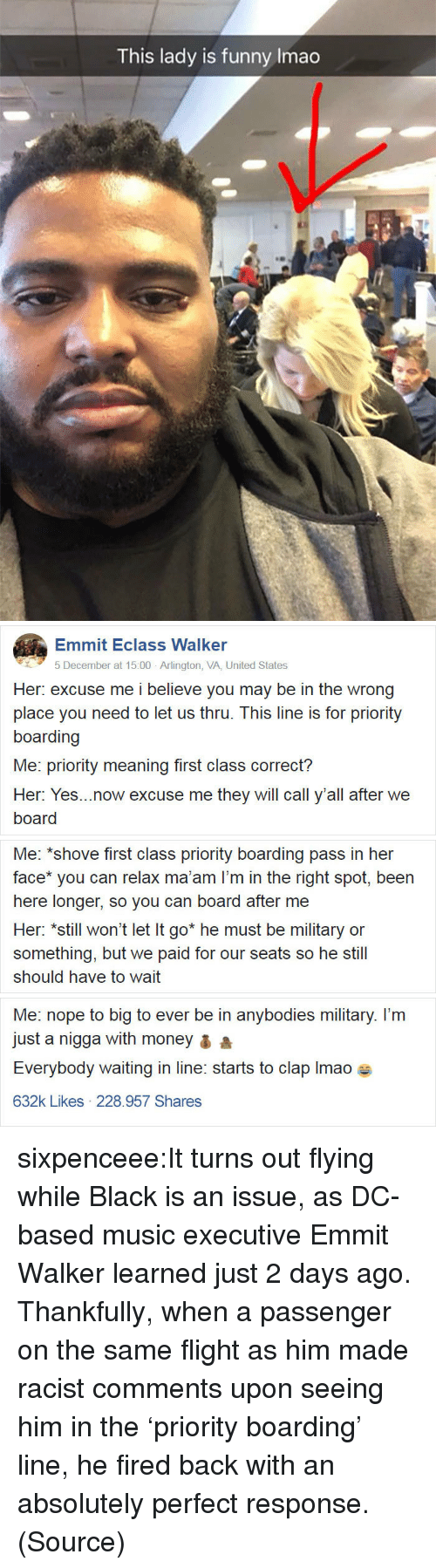 Funny, Money, and Music: This lady is funny Imao   Emmit Eclass Walker  5 December at 15:00 Arlington, VA, United States  Her: excuse me i believe you may be in the wrong  place you need to let us thru. This line is for priority  boarding  Me: priority meaning first class correct?  Her: Yes...now excuse me they will call y'all after we  board   Me: *shove first class priority boarding pass in her  face* you can relax ma'am l'm in the right spot, been  here longer, so you can board after me  Her: *still won't let It go* he must be military or  something, but we paid for our seats so he still  should have to wait   Me: nope to big to ever be in anybodies military. I'm  just a nigga with money a  Everybody waiting in line: starts to clap Imaoe  632k Likes 228.957 Shares sixpenceee:It turns out flying while Black is an issue, as DC-based music executive Emmit Walker learned just 2 days ago. Thankfully, when a passenger on the same flight as him made racist comments upon seeing him in the 'priority boarding' line, he fired back with an absolutely perfect response. (Source)