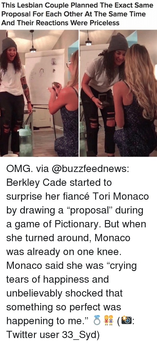 "Omg, Twitter, and Fiance: This Lesbian Couple Planned The Exact Same  Proposal For Each Other At The Same Time  And Their Reactions Were Priceless OMG. via @buzzfeednews: Berkley Cade started to surprise her fiancé Tori Monaco by drawing a ""proposal"" during a game of Pictionary. But when she turned around, Monaco was already on one knee. Monaco said she was ""crying tears of happiness and unbelievably shocked that something so perfect was happening to me."" 💍👭 (📸: Twitter user 33_Syd)"