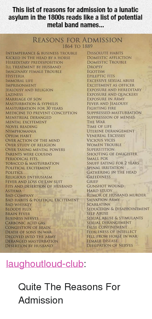 "syphilis: This list of reasons for admission to a lunatic  asylum in the 1800s reads like a list of potential  metal band names...  REASONS FOR ADMISSION  1864 TO 1889  INTEMPERANCE & BUSINESS TROUBLE DISSOLUTE HABITS  KICKED IN THE HEAD BY A HORSE  HEREDITARY PREDISPOSITION  ILL TREATMENT BY HUSBAND  IMAGINARY FEMALE TROUBLE  HYSTERIA  IMMORAL LIFE  IMPRISONMENT  JEALOUSY AND RELIGION  LAZINESS  MARRIAGE OF SON  MASTURBATION & SYPHILIS  MASTURBATION FOR 30 YEARS  MEDICINE TO PREVENT CONCEPTION SUPPRESSED MASTURBATION  MENSTRUAL DERANGED  MENTAL EXCITEMENT  NOVEL READING  NYMPHOMANIA  OPIUM HABIT  OVER ACTION OF THE MIND  OVER STUDY OF RELIGION  OVER TAXING MENTAL POWERS  PARENTS WERE COUSINS  PERIODICAL FITS  TOBACCO & MASTURBATION  POLITICAL EXCITEMENT  POLITICS  RELIGIOUS ENTHUSIASM  FEVER AND LOSS OF LAW SUIT  FITS AND DESERTION OF HUSBAND  ASTHMA  BAD COMPANY  BAD HABITS & POLITICAL EXCITEMENTSALVATION ARMY  BAD WHISKEY  BLOODY FLUX  BRAIN FEVER  BUSINESS NERVES  CARBONIC ACID GAS  CONGESTION OF BRAIN  DEATH OF SONS IN WAR  DECOYED INTO THE ARMY  DERANGED MASTURBATION  DESERTION BY HUSBAND  DOMESTIC AFFLICTION  DOMESTIC TROUBLE  DROPSY  EGOTISM  EPILEPTIC FITS  EXCESSIVE SEXUAL ABUSE  EXCITEMENT AS OFFICER  EXPOSURE AND HEREDITARY  EXPOSURE AND QUACKERY  EXPOSURE IN ARMY  FEVER AND JEALOUSY  FIGHTING FIRE  SUPPRESSION OF MENSES  THE WAR  TIME OF LIFE  UTERINE DERANGEMENT  VENEREAL EXCESSES  VICIOUS VICES  WOMEN TROUBLE  SUPERSTITION  SHOOTING OF DAUGHTER  SMALL POX  SNUFF EATING FOR 2 YEARS  SPINAL IRRITATION  GATHERING IN THE HEAD  GREEDINESS  GUNSHOT WOUND  HARD STUDy  RUMOR OF HUSBAND MURDER  SCARLATINA  SEDUCTION & DISAPPOINTMENT  SELF ABUSE  SEXUAL ABUSE & STIMULANTS  SEXUAL DERANGEMENT  FALSE CONFINEMENT  FEEBLENESS OF INTELLECT  FELL FROM HORSE IN WAR  FEMALE DISEASE  DISSIPATION OF NERVES <p><a href=""http://laughoutloud-club.tumblr.com/post/170236009410/quite-the-reasons-for-admission"" class=""tumblr_blog"">laughoutloud-club</a>:</p>  <blockquote><p>Quite The Reasons For Admission</p></blockquote>"