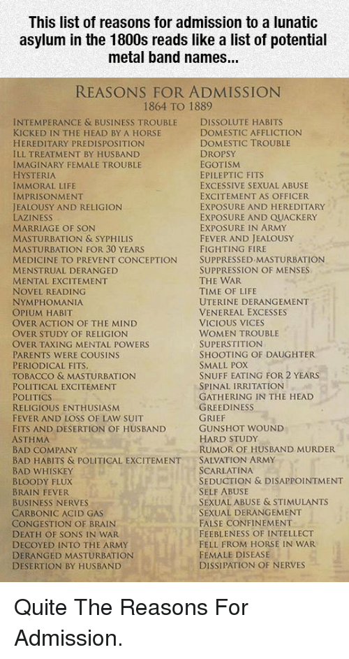 syphilis: This list of reasons for admission to a lunatic  asylum in the 1800s reads like a list of potential  metal band names...  REASONS FOR ADMISSION  1864 TO 1889  INTEMPERANCE & BUSINESS TROUBLE DISSOLUTE HABITS  KICKED IN THE HEAD BY A HORSE  HEREDITARY PREDISPOSITION  ILL TREATMENT BY HUSBAND  IMAGINARY FEMALE TROUBLE  HYSTERIA  IMMORAL LIFE  IMPRISONMENT  JEALOUSY AND RELIGION  LAZINESS  MARRIAGE OF SON  MASTURBATION & SYPHILIS  MASTURBATION FOR 30 YEARS  MEDICINE TO PREVENT CONCEPTION SUPPRESSED MASTURBATION  MENSTRUAL DERANGED  MENTAL EXCITEMENT  NOVEL READING  NYMPHOMANIA  OPIUM HABIT  OVER ACTION OF THE MIND  OVER STUDY OF RELIGION  OVER TAXING MENTAL POWERS  PARENTS WERE COUSINS  PERIODICAL FITS  TOBACCO & MASTURBATION  POLITICAL EXCITEMENT  POLITICS  RELIGIOUS ENTHUSIASM  FEVER AND LOSS OF LAW SUIT  FITS AND DESERTION OF HUSBAND  ASTHMA  BAD COMPANY  BAD HABITS & POLITICAL EXCITEMENTSALVATION ARMY  BAD WHISKEY  BLOODY FLUX  BRAIN FEVER  BUSINESS NERVES  CARBONIC ACID GAS  CONGESTION OF BRAIN  DEATH OF SONS IN WAR  DECOYED INTO THE ARMY  DERANGED MASTURBATION  DESERTION BY HUSBAND  DOMESTIC AFFLICTION  DOMESTIC TROUBLE  DROPSY  EGOTISM  EPILEPTIC FITS  EXCESSIVE SEXUAL ABUSE  EXCITEMENT AS OFFICER  EXPOSURE AND HEREDITARY  EXPOSURE AND QUACKERY  EXPOSURE IN ARMY  FEVER AND JEALOUSY  FIGHTING FIRE  SUPPRESSION OF MENSES  THE WAR  TIME OF LIFE  UTERINE DERANGEMENT  VENEREAL EXCESSES  VICIOUS VICES  WOMEN TROUBLE  SUPERSTITION  SHOOTING OF DAUGHTER  SMALL POX  SNUFF EATING FOR 2 YEARS  SPINAL IRRITATION  GATHERING IN THE HEAD  GREEDINESS  GUNSHOT WOUND  HARD STUDy  RUMOR OF HUSBAND MURDER  SCARLATINA  SEDUCTION & DISAPPOINTMENT  SELF ABUSE  SEXUAL ABUSE & STIMULANTS  SEXUAL DERANGEMENT  FALSE CONFINEMENT  FEEBLENESS OF INTELLECT  FELL FROM HORSE IN WAR  FEMALE DISEASE  DISSIPATION OF NERVES <p>Quite The Reasons For Admission.</p>