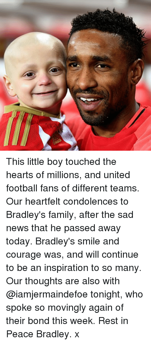 Family, Football, and Memes: This little boy touched the hearts of millions, and united football fans of different teams. Our heartfelt condolences to Bradley's family, after the sad news that he passed away today. Bradley's smile and courage was, and will continue to be an inspiration to so many. Our thoughts are also with @iamjermaindefoe tonight, who spoke so movingly again of their bond this week. Rest in Peace Bradley. x