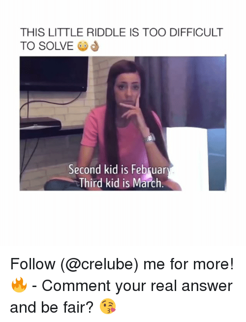 Memes, Riddle, and 🤖: THIS LITTLE RIDDLE IS TOO DIFFICULT  TO SOLVE @  Second kid is Februar  Third kid is March Follow (@crelube) me for more! 🔥 - Comment your real answer and be fair? 😘