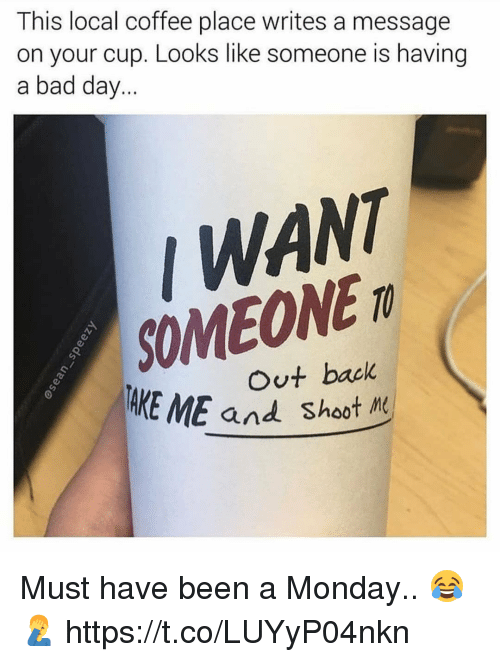 Bad, Bad Day, and Memes: This local coffee place writes a message  on your cup. Looks like someone is having  a bad day...  WANT  SOMEONE m  back  AKE ME and Shoot M Must have been a Monday.. 😂🤦♂️ https://t.co/LUYyP04nkn