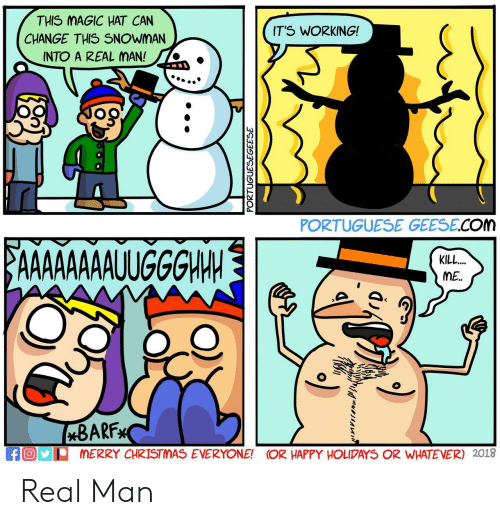 its working: THIS MAGIC HAT CAN  CHANGE THIS SNOWMAN  INTO A REAL MAN!  IT'S WORKING!  '  PORTUGUESE GEESE.COM  KILL  ME.  BARF  MERRY CHRISTMAS EVERYONE! OR HAPPY HOLIPAYS OR WHATEVER) 2018  fO Real Man