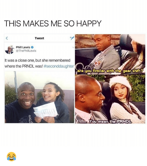 Memes, Happy, and Mean: THIS MAKES ME SO HAPPY  Tweet  Phill Lewis  ThePewis  It was a close one, but she remembered  where the PRNDL was! #seconddaughter  areyou fimilar with the gear shift?  You mean the PRNDL 😂
