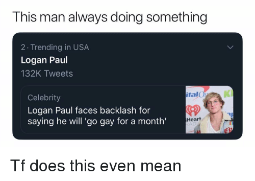 logan paul: This man always doing something  2 Trending in USA  Logan Paul  132K Tweets  italO  KI  Celebrity  Logan Paul faces backlash for  saying he will 'go gay for a month'  CD  Heart  AD Tf does this even mean