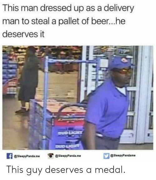 Beer, Man, and Delivery Man: This man dressed up as a delivery  man to steal a pallet of beer...he  deserves it  3  @SleepyPandaesleepyPanda.me  @SleepyPandame This guy deserves a medal.