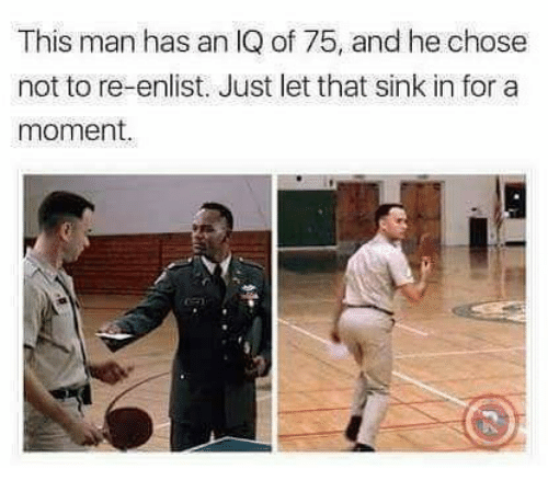 Memes, 🤖, and Man: This man has an IQ of 75, and he chose  not to re-enlist. Just let that sink in for a  moment.