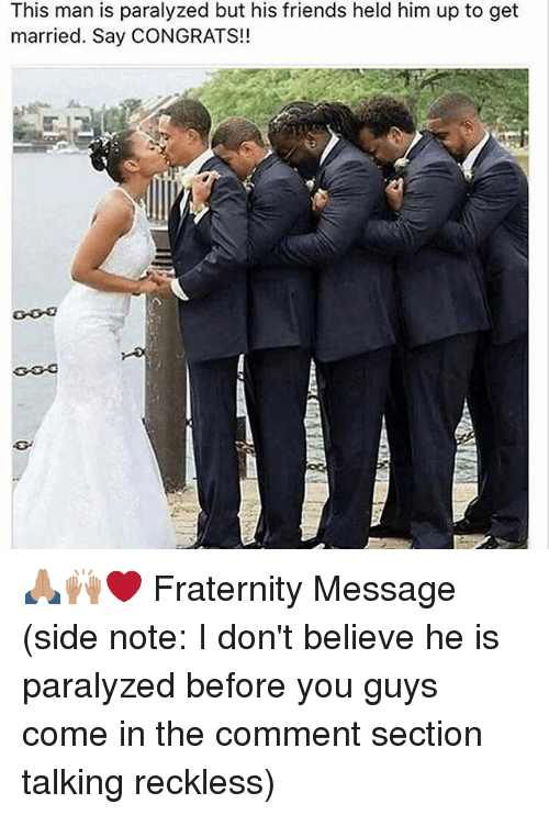 Fraternity, Memes, and 🤖: This man is paralyzed but his friends held him up to get  married. Say CONGRATS!! 🙏🏽🙌🏽❤️️ Fraternity Message (side note: I don't believe he is paralyzed before you guys come in the comment section talking reckless)