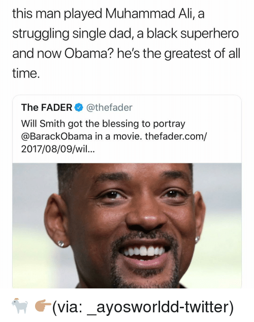 Ali, Dad, and Funny: this man played Muhammad Ali, a  struggling single dad, a black superhero  and now Obama?he's the greatest of all  time.  The FADER@thefader  Will Smith got the blessing to portray  @BarackObama in a movie. thefader.com/  2017/08/09/wil... 🐐 👉🏽(via: _ayosworldd-twitter)