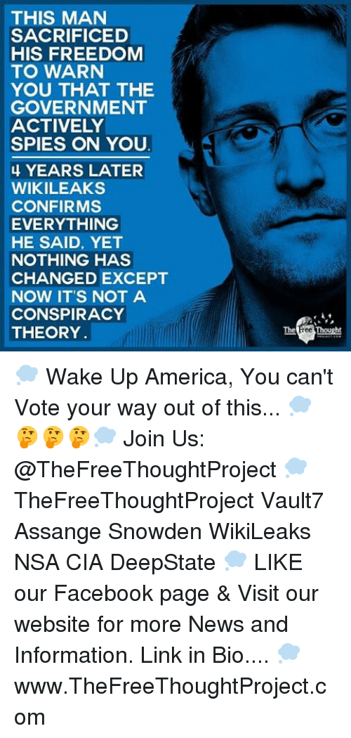 wake up america: THIS MAN  SACRIFICED  HIS FREEDOM  TO WARN  YOU THAT THE  GOVERNMENT  ACTIVELY  SPIES ON YOU  4 YEARS LATER  WIKILEAKS  CONFIRMS  EVERYTHING  HE SAID, YET  NOTHING HAS  CHANGED EXCEPT  NOW IT'S NOT A  CONSPIRACY  THEORY  The Free Thought 💭 Wake Up America, You can't Vote your way out of this... 💭🤔🤔🤔💭 Join Us: @TheFreeThoughtProject 💭 TheFreeThoughtProject Vault7 Assange Snowden WikiLeaks NSA CIA DeepState 💭 LIKE our Facebook page & Visit our website for more News and Information. Link in Bio.... 💭 www.TheFreeThoughtProject.com