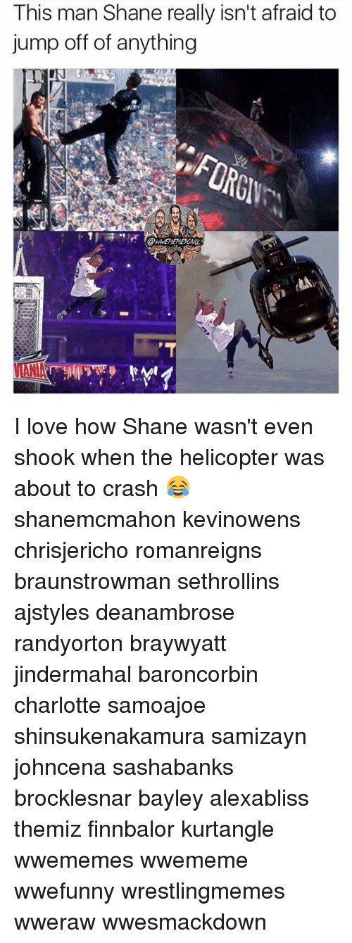 Love, Memes, and Charlotte: This man Shane really isn't afraid to  jump off of anything I love how Shane wasn't even shook when the helicopter was about to crash 😂 shanemcmahon kevinowens chrisjericho romanreigns braunstrowman sethrollins ajstyles deanambrose randyorton braywyatt jindermahal baroncorbin charlotte samoajoe shinsukenakamura samizayn johncena sashabanks brocklesnar bayley alexabliss themiz finnbalor kurtangle wwememes wwememe wwefunny wrestlingmemes wweraw wwesmackdown