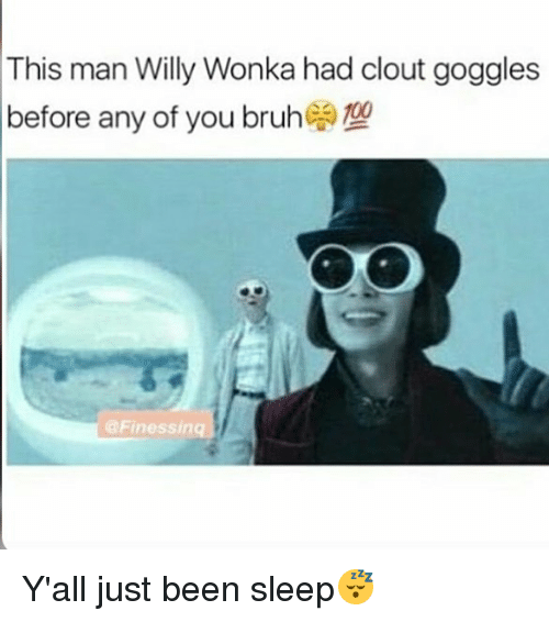 Memes, Willy Wonka, and Sleep: This man Willy Wonka had clout goggles  before any of you bruheoro  @Finessinq Y'all just been sleep😴