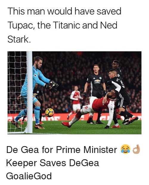 Memes, Titanic, and Ned Stark: This man would have saved  Tupac, the Titanic and Ned  Stark. De Gea for Prime Minister 😂👌🏽 Keeper Saves DeGea GoalieGod