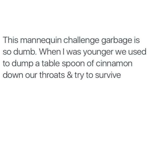 Mannequin Challenge: This mannequin challenge garbage is  so dumb. When was younger we used  to dump a table spoon of cinnamon  down our throats & try to survive