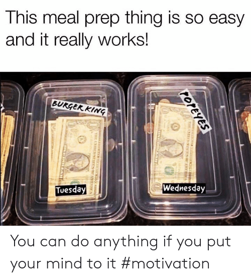 Memes, Wednesday, and Mind: This meal prep thing is So easy  and it really works!  Wednesday  Tuesday You can do anything if you put your mind to it #motivation