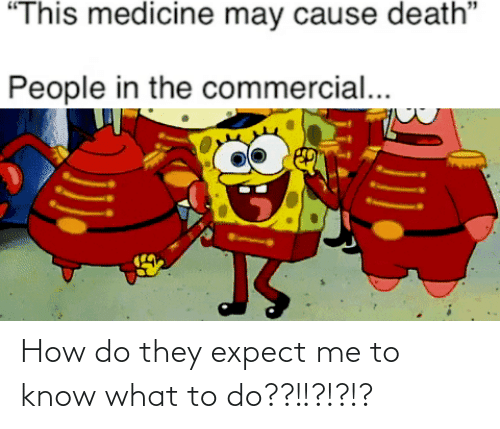 "People In: ""This medicine may cause death""  People in the commercial... How do they expect me to know what to do??!!?!?!?"