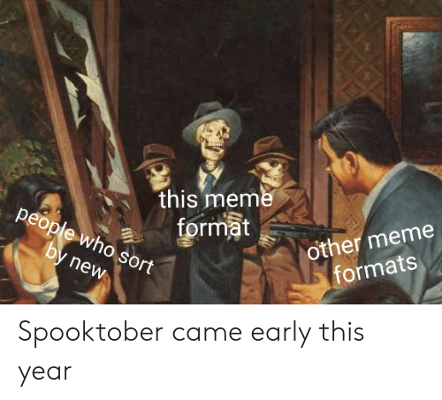 Meme, Who, and Format: this meme  format  other meme  formats  people who sort  by new Spooktober came early this year