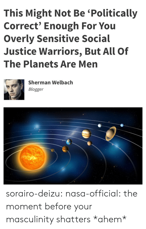 Nasa, Target, and Tumblr: This Might Not Be 'Politically  Correct' Enough For You  Overly Sensitive Social  Justice Warriors, But All Of  The Planets Are Men  Sherman Welbach  Blogger sorairo-deizu:  nasa-official: the moment before your masculinity shatters  *ahem*