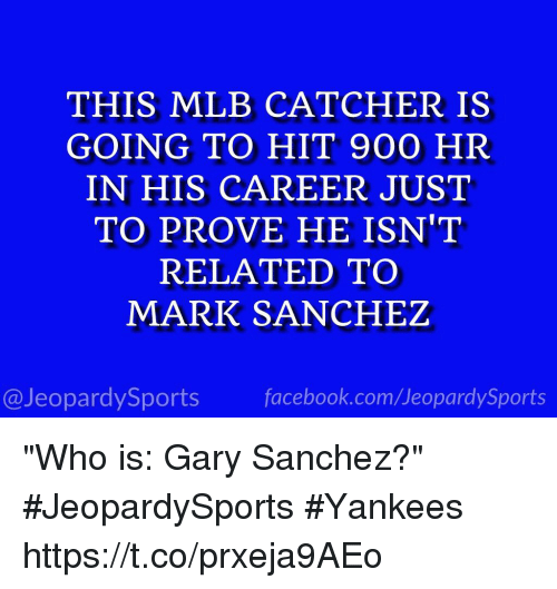 """Mark Sanchez: THIS MLB CATCHER IS  GOING TO HIT 900 HR  IN HIS CAREER JUST  TO PROVE HE ISN'T  RELATED TO  MARK SANCHEZ  @JeopardySports facebook.com/JeopardySports """"Who is: Gary Sanchez?"""" #JeopardySports #Yankees https://t.co/prxeja9AEo"""
