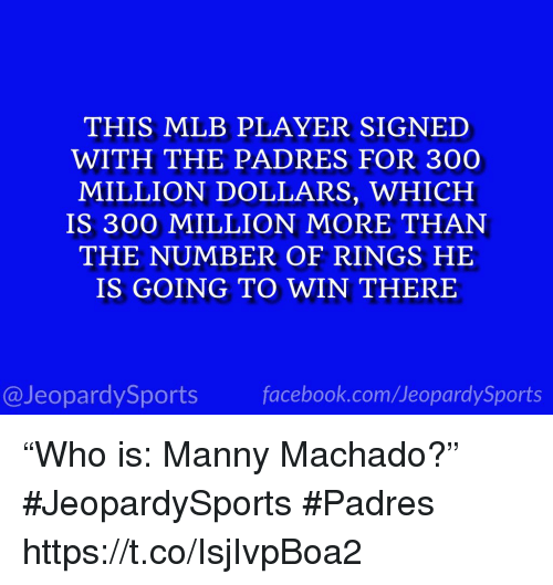"Facebook, Mlb, and Sports: THIS MLB PLAYER SIGNED  WITH THE PADRES FOR 300  MILLION DOLLARS, WHICH  IS 300 MILLION MORE THAN  THE NUMBER OF RINGS HE  IS GOING TO WIN THERE  @JeopardySports facebook.com/JeopardySports ""Who is: Manny Machado?"" #JeopardySports #Padres https://t.co/IsjIvpBoa2"