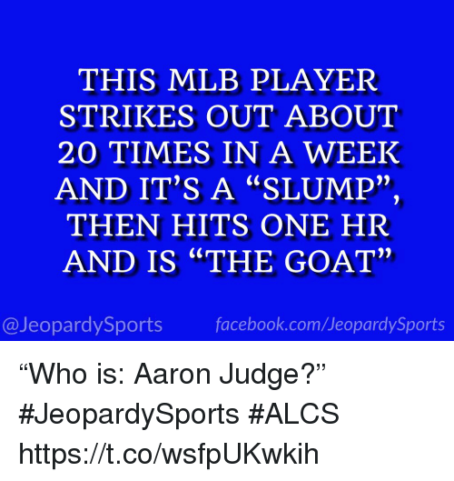 """Facebook, Mlb, and Sports: THIS MLB PLAYER  STRIKES OUT ABOUT  20 TIMES IN A WEEK  AND IT'S A """"SLUMP""""  THEN HITS ONE HR  AND IS """"THE GOAT""""  2)  @JeopardySports facebook.com/JeopardySports """"Who is: Aaron Judge?"""" #JeopardySports #ALCS https://t.co/wsfpUKwkih"""