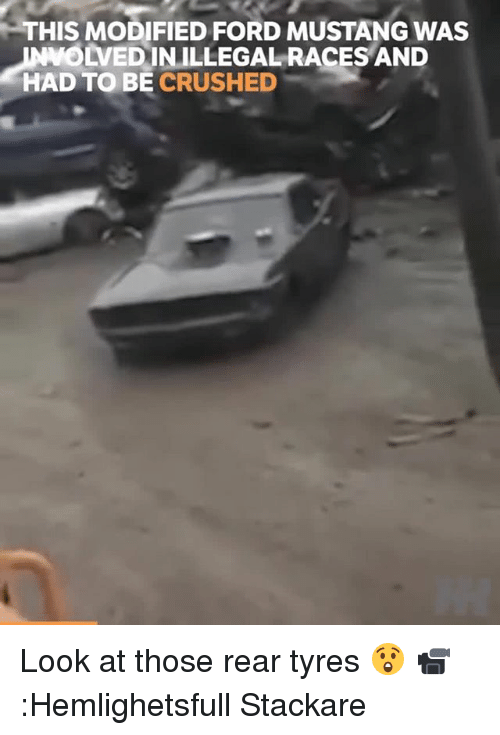 Memes, Ford, and Ford Mustang: THIS MODIFIED FORD MUSTANG WAS  OLVEDINILLEGAL RACES AND  HAD TO BE CRUSHED Look at those rear tyres 😲 📹:Hemlighetsfull Stackare
