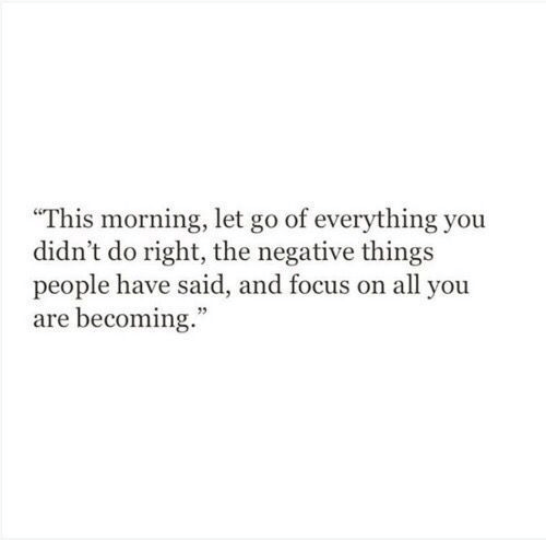 """Focus, All, and You: """"This morning, let go of everything you  didn't do right, the negative things  people have said, and focus on all you  are becoming."""""""