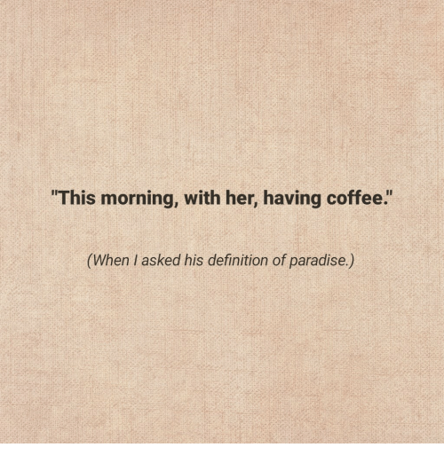 """Paradise, Coffee, and Definition: """"This morning, with her, having coffee.""""  his definition of paradise)"""