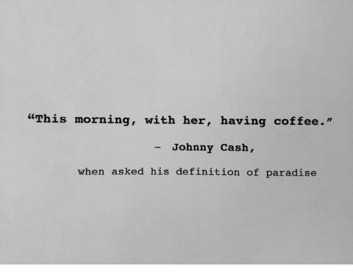 """Paradise, Coffee, and Definition: """"This morning, with her, having coffee.""""  - Johnny Cash,  when asked his definition of paradise"""