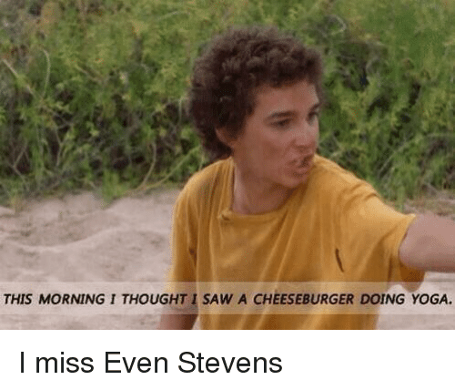 Memes, A Cheeseburger, and 🤖: THIS MORNINGITHOUGHTI SAW A CHEESEBURGER DOING YoGA. I miss Even Stevens