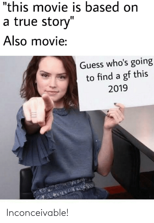 """inconceivable: """"this movie is based on  a true story""""  Also movie:  Guess who's going  to find a gf this  2019  105  LLI Inconceivable!"""