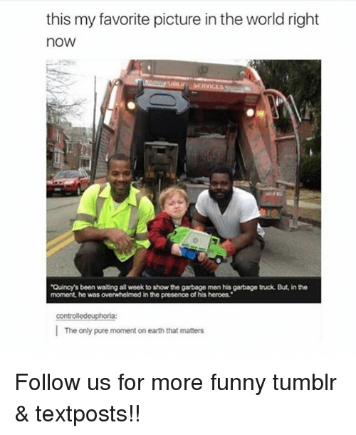 Funny, Memes, and Tumblr: this my favorite picture in the world right  now  Quincy's been waiting all week to show the garbage men his garbage truck. But, in the  moment, he was overwhelmed in the presence of his heroes.  controlledeuphoria:  The only pure moment on earth that matters Follow us for more funny tumblr & textposts!!