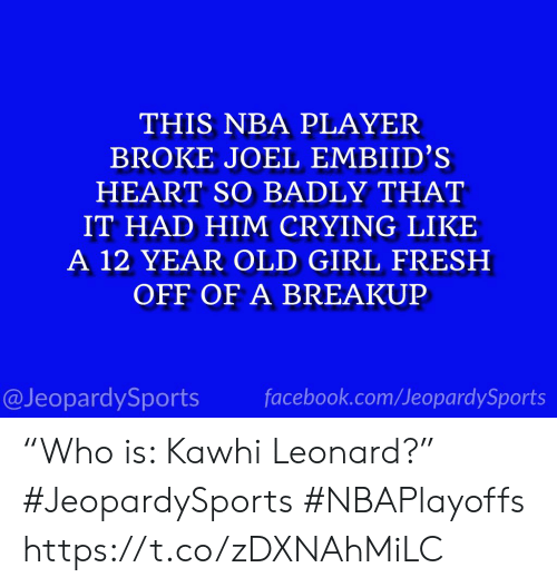 "Crying, Facebook, and Fresh: THIS NBA PLAYER  BROKE JOEL EMBIID'S  HEART SO BADLY THAT  IT HAD HIM CRYING LIKE  A 12 YEAR OLD GIRL FRESH  OFF OF A BREAKUP  @JeopardySports facebook.com/JeopardySports ""Who is: Kawhi Leonard?"" #JeopardySports #NBAPlayoffs https://t.co/zDXNAhMiLC"