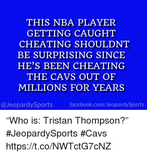 "Cavs, Cheating, and Facebook: THIS NBA PLAYER  GETTING CAUGHT  CHEATING SHOULDNT  BE SURPRISING SINCE  HE'S BEEN CHEATING  THE CAVS OUT OF  MILLIONS FOR YEARS  @JeopardySports facebook.com/JeopardySports ""Who is: Tristan Thompson?"" #JeopardySports #Cavs https://t.co/NWTctG7cNZ"