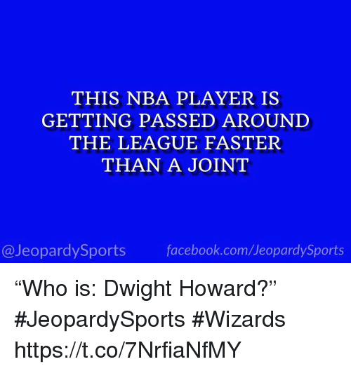 """Dwight Howard, Facebook, and Nba: THIS NBA PLAYER IS  GETTING PASSED AROUNI  THE LEAGUE FASTER  THAN A JOINT  @JeopardySports facebook.com/JeopardySports """"Who is: Dwight Howard?"""" #JeopardySports #Wizards https://t.co/7NrfiaNfMY"""
